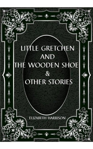 LITTLE GRETCHEN AND THE WOODEN SHOE & OTHER STORIES