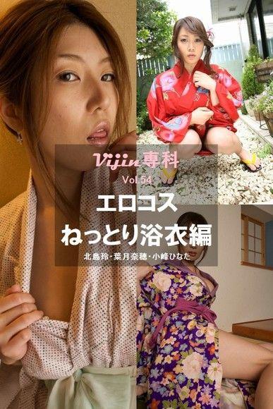 【Vijin 專科  No.54】情色Cosplay ~溼答答浴衣篇~ 北島玲・葉月奈穗・小峰HINATA