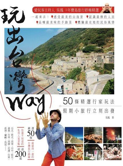 玩出台灣Way: 50條精選行家玩法, 假期小旅行立刻出發!