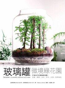 玻璃罐微境綠花園 打造自己的擬縮植物園:苔蘚.蕨類.多肉.草本.針葉.熱帶植物
