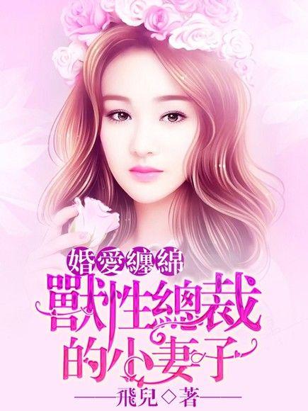 婚愛纏綿:獸性總裁的小妻子(全) [1-10冊]