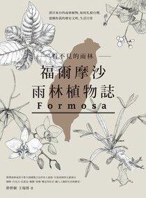 看不見的雨林—福爾摩沙雨林植物誌:漂洋來台的雨林植物,如何扎根台灣,建構你我的歷史文明、生活日常