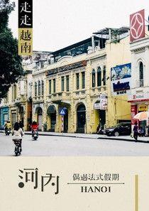 走走越南:河內‧偶遇法式假期