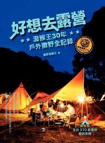 好想去露營:潑猴王30年戶外撒野全記錄(隨書附全台310家營地手冊)