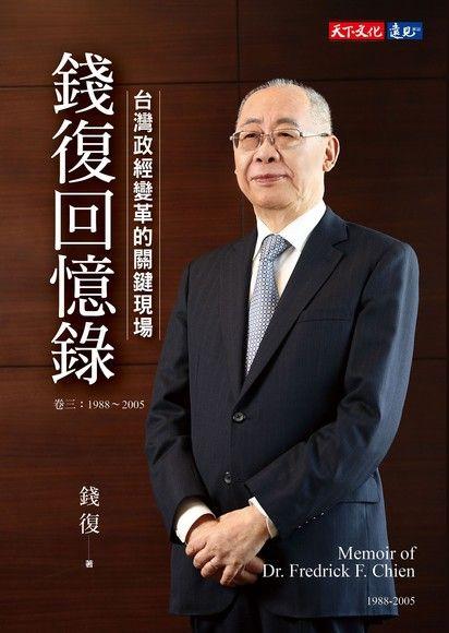 錢復回憶錄.卷三:1988-2005台灣政經變革的關鍵現場