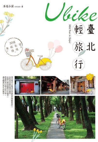 Ubike臺北輕旅行:30條無碳私遊路線