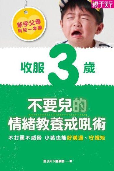 新手父母育兒一本通─收服3歲不要兒的情緒教養戒吼術