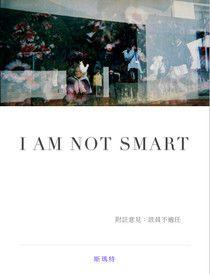 I AM NOT SMART