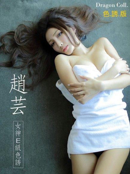 趙芸:女神E級色誘寫真(Dragon Coll.)【色誘版】