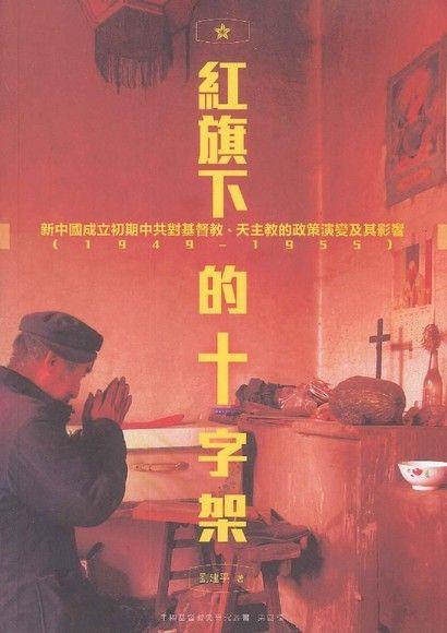 紅旗下的十字架:新中國成立初期中共對基督教、天主教的政策演變及其影響(1949–1955)