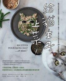 給貓主子上菜:貓咪飲食專業指南x 獸醫營養學博士審定 x主僕共享鮮食食譜29道輕鬆煮