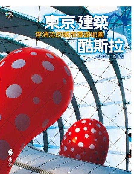 東京建築酷斯拉:李清志的城市漫遊地圖