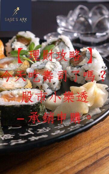 【理財攻略】今天吃壽司了嗎?股市小樂透-承銷申購。