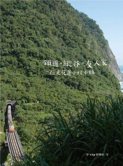 鐵道.縱谷.友人家:遊走花蓮小村小鎮(平裝)