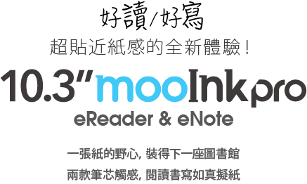 10.3 吋 mooInk Pro 好讀好寫,超貼近紙感的全新體驗! 一張紙的野心,裝得下一座圖書館 兩款筆芯觸感,閱讀書寫如真擬紙