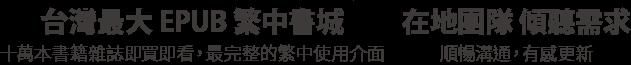 台灣最大 EPUB 繁中書城 十萬本書籍雜誌即買即看,最完整的繁中使用介面 在地團隊 傾聽需求 順暢溝通,有感更新