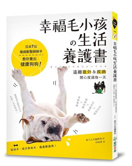 幸福毛小孩の生活養護書: 日本7位權威獸醫師聯手, 教你養出健康狗狗, 遠離意外&疾病, 開心度過每一天!