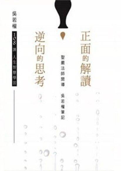 正面的解讀,逆向的思考:聖嚴法師開導,吳若權筆記,108課人生智慧學習