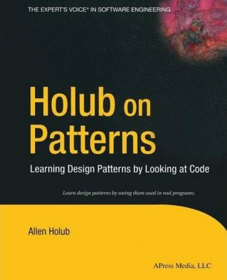 Holub on Patterns : Learning Design Patterns by Looking at Code