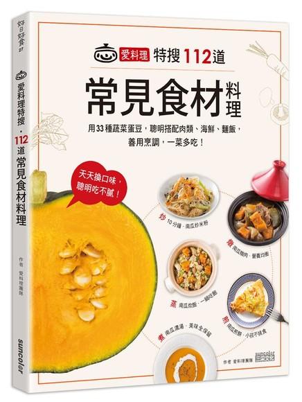 愛料理特搜112道常見食材料理: 用33種蔬菜蛋豆, 聰明搭配肉類、海鮮、麵飯, 善用烹調, 一菜多吃!