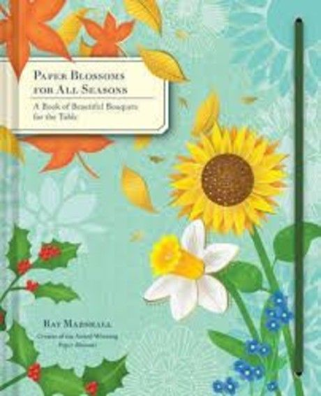 Paper Blossoms for All Seasons A Book of Beautiful Bouquets for the Table