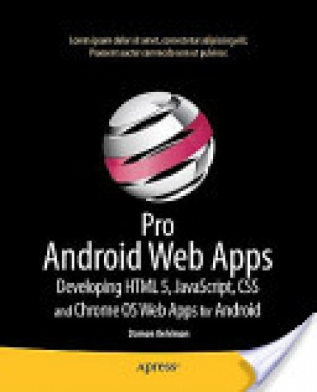Pro Android Web Apps: Developing HTML5, JavaScript, CSS, and Chrome OS Web Apps