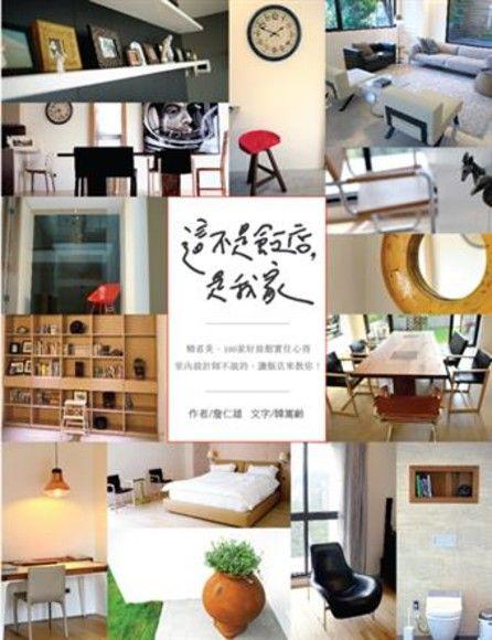 這不是飯店,是我家:精省美,100家好旅館實住心得.室內設計師不說的,讓飯店來教你!