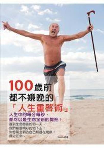 100歲前都不嫌晚的人生重啟術: 人生中的每分每秒, 都可以是生命全新的開始!