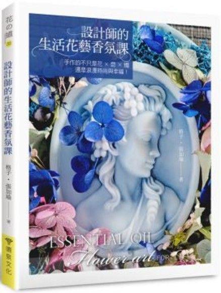 設計師的生活花藝香氛課: 手作的不只是花x皂x燭,還是浪漫時尚與幸福!