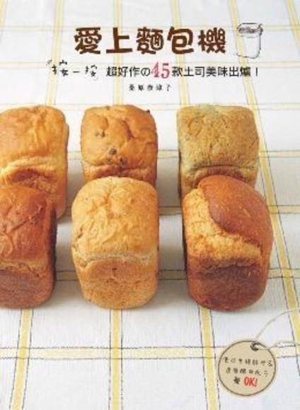 愛上麵包機:按一按,超好作的45款土司美味出爐!使用生種酵母&速發酵母配方都OK!